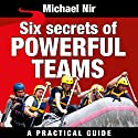 Six Secrets of Powerful Teams: A Practical Guide to the Magic of Motivating and Influencing Teams, The Leadership Series (       UNABRIDGED) by Michael Nir Narrated by Todd Barsness