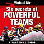 Six Secrets of Powerful Teams: A Practical Guide to the Magic of Motivating and Influencing Teams, The Leadership Series | Michael Nir