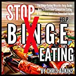 The Binge Eating Disorder Help Guide: How to Overcome Compulsive Eating and Your Food Addiction Once and for All | Chris Adkins