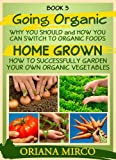How To Successfully Garden Your Own Organic Vegeatables (Going Organic: Why You Should and How You Can Switch To Organic Foods Book 3)
