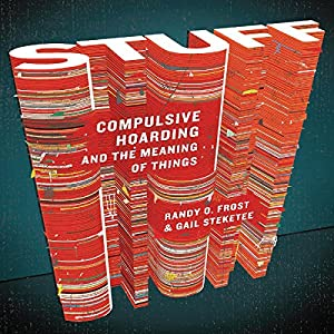 Stuff: Compulsive Hoarding and the Meaning of Things | [Randy O. Frost, Gail Stekeete]