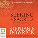 Seeking the Sacred: Transforming Our View of Ourselves and One Another Audiobook by Stephanie Dowrick Narrated by Stephanie Dowrick