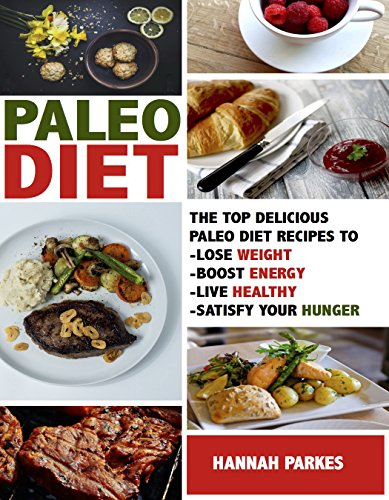 Paleo Diet: Top Delicious Paleo Diet Recipes to Lose Weight, Boost Energy, Live Healthy, and Satisfy Your Hunger! (Beginners Cookbook Includes a 31 Day Paleo Diet Challenge - Best for Weight Loss) by Hannah Parkes