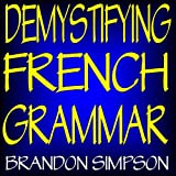 Demystifying French Grammar: Advanced French Grammar, Clarifying the Accents, Adjectives, Determiners, Questions Negation, Pronouns, Prepositions, Imparfait Passe Compose, and the French Subjunctive