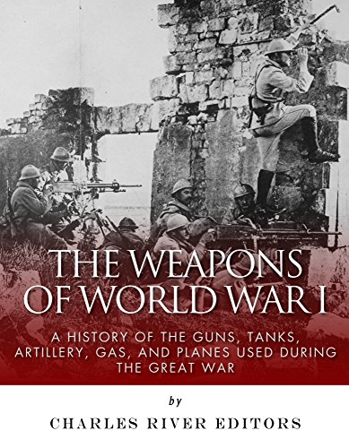 Free Kindle Book : The Weapons of World War I: A History of the Guns, Tanks, Artillery, Gas, and Planes Used during the Great War