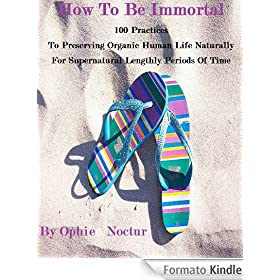 How To Be Immortal   100 Practices  To Preserving Organic Human Life Naturally  For Supernatural Lengthly Periods Of Time