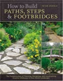 How to Build Paths, Steps and Footbridges: The Fundamentals of Planning, Designing, and Constructing Creative Walkways in Your Home Landscapes