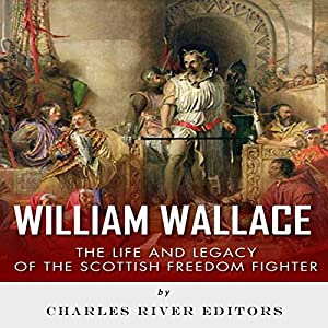 William Wallace: The Life and Legacy of the Scottish Freedom Fighter Audiobook