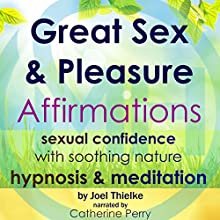 Great Sex & Pleasure Affirmations: Sexual Confidence with Soothing Nature Hypnosis & Meditation Speech by Joel Thielke Narrated by Catherine Perry