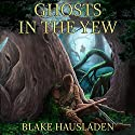 Ghosts in the Yew: Vesteal, Book 1 Audiobook by Blake Hausladen Narrated by Lauren Faits, Willard Dunbar, Clayton Faits, Jonah Winston