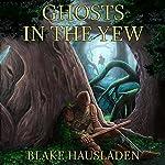 Ghosts in the Yew: Vesteal, Book 1   Blake Hausladen