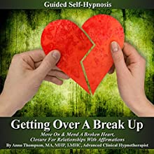 Getting over a Break up Guided Self Hypnosis: Move on & Mend a Broken Heart, Closure for Relationships with Affirmations  by Anna Thompson Narrated by Anna Thompson