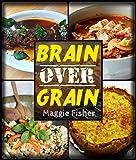 Brain Over Grain Cookbook: Low Carb, Gluten Free, Grain Free, Paleo Recipes!