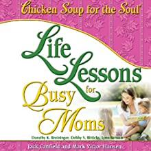 Life Lessons for Busy Moms: 7 Essential Ingredients to Organize and Balance Your World (       UNABRIDGED) by Jack Canfield, Mark Victor Hansen Narrated by Marcie Millard
