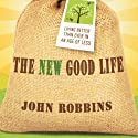 The New Good Life: Living Better Than Ever in an Age of Less (       UNABRIDGED) by John Robbins Narrated by Paul Boehmer