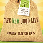 The New Good Life: Living Better Than Ever in an Age of Less | John Robbins