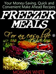 Freezer Meals for an Easy Life: Your Money-Saving, Quick and Convenient Make Ahead Recipes