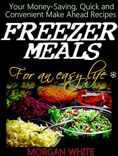 Freezer Meals for an Easy Life: Your Money-Saving, Quick and Convenient Make Ahead Recipes by Morgan White