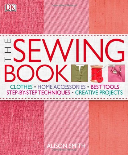 The Sewing Book: An Encyclopedic Resource of Step-by-Step...