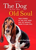 img - for The Dog with the Old Soul: True Stories of the Love, Hope and Joy Animals Bring to Our Lives book / textbook / text book