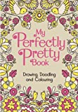 Various Authors My Perfectly Pretty Book: Drawing, Doodling and Colouring (My Book)