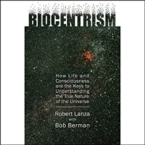 Biocentrism: How Life and Consciousness are the Keys to the True Nature of the Universe | [Robert Lanza, Bob Berman]