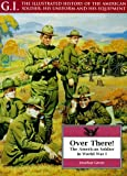 Over There: The American Soldier in World War I (G.I.: Illustrated History of the American Soldier, His Uniform & His Equipment)