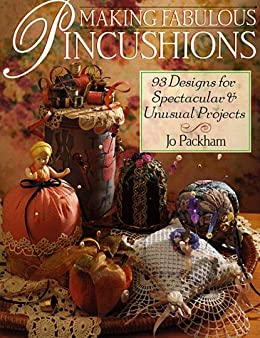 Making Fabulous Pincushions: 93 Designs For Spectacular & Unusual Projects