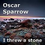 I Threw a Stone: A Collection of Poems | Oscar Sparrow