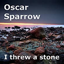 I Threw a Stone: A Collection of Poems (       UNABRIDGED) by Oscar Sparrow Narrated by Oscar Sparrow