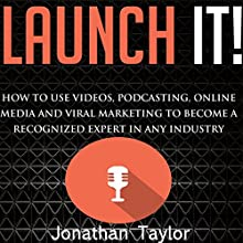 Launch It!: How to Use Videos, Podcasting, Online Media, and Viral Marketing to Become a Recognized Expert in Any Industry (       UNABRIDGED) by Jonathan R. Taylor Narrated by Matt Weight