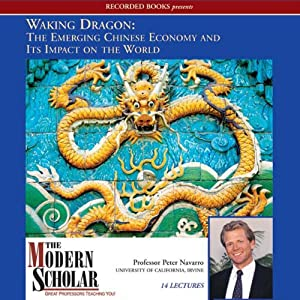 The Modern Scholar: Waking Dragon: The Emerging Chinese Economy and Its Impact on the World | [Peter Navarro]