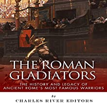 The Roman Gladiators: The History and Legacy of Ancient Rome's Most Famous Warriors (       UNABRIDGED) by Charles River Editors Narrated by Michael Gilboe