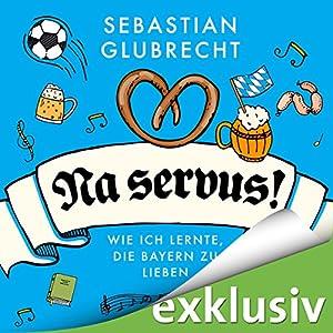 Na servus! Wie ich lernte, die Bayern zu lieben Hörbuch
