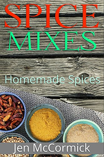 Homemade Spice Mixes:  A Definitive Guide to Spice Mixes That Anyone Can Make In 5 Quick and Easy Steps Or Less: (Seasoning Cookbook, Herbs, Spices & Condiments, Homemade Spice Mixes) by Jen McCormick