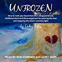 Unfrozen: How to Melt Your Heart from Life's Disappointment, Disillusionment and Discouragement by Opening the Door and Stepping into God's Warming Light Audiobook by Ladey Adey Narrated by Ladey Adey, Bob Duerden