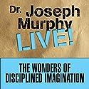 The Wonders of Disciplined Imagination: Dr. Joseph Murphy Live! Speech by Joseph Murphy Narrated by Joseph Murphy