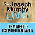 The Wonders of Disciplined Imagination: Dr. Joseph Murphy Live! | Joseph Murphy