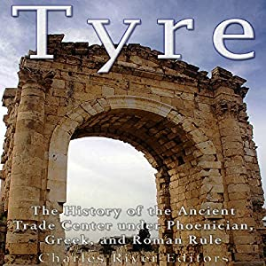 Tyre: The History of the Ancient Trade Center under Phoenician, Greek, and Roman Rule Hörbuch von  Charles River Editors Gesprochen von: Scott Clem