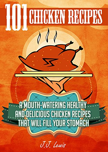 101 Chicken Recipes: A Mouth-Watering Healthy and Delicious Chicken Recipes that will fill your Stomach by J.J. Lewis