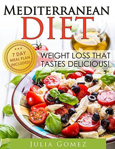 Mediterranean Diet: Weight Loss That Tastes Delicious! (Mediterranean Diet Recipes, Mediterranean Diet Plan, Mediterranean Diet Cookbook, Breakfast Recipes, Dinner Recipes) by Julia Gomez