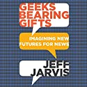 Geeks Bearing Gifts: Imagining New Futures for News Audiobook by Jeff Jarvis Narrated by Jeff Jarvis