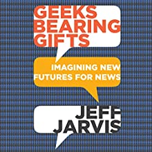 Geeks Bearing Gifts: Imagining New Futures for News (       UNABRIDGED) by Jeff Jarvis Narrated by Jeff Jarvis