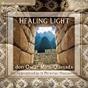 Healing Light: An Apprenticeship in Peruvian Shamanism  by don Oscar Miro-Quesada Narrated by don Oscar Miro-Quesada
