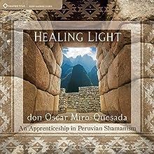 Healing Light: An Apprenticeship in Peruvian Shamanism  by don Oscar Miro-Quesada Narrated by don Oscar Miro-Quesada