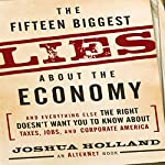 The Fifteen Biggest Lies About the Economy: And Everything Else the Right Doesn't Want You to Know About Taxes, Jobs, and Corporate America | Joshua Holland