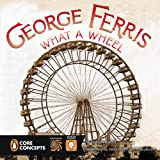 GEORGE FERRIS: WHAT A WHEEL! by Barbara Lowell; published by Penguin Core Concepts, Grosset and Dunlap