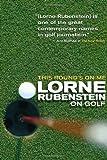 This Round's On Me: Lorne Rubenstein On Golf