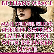 Mail Order Bride: Sheriff Nathan Falls in Love with Drunken Lizzie (       UNABRIDGED) by Bethany Grace Narrated by Joe Smith