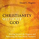 Christianity Without God: Moving Beyond the Dogmas and Retrieving the Epic Moral Narrative Audiobook by Daniel C. Maguire Narrated by Tom Kruse